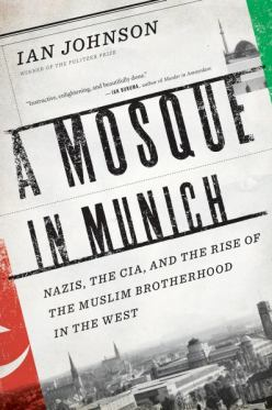 A Mosque in Munich- Nazis, the CIA, and the Rise of the Muslim Brotherhood in the West