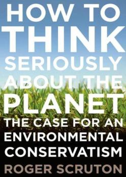 How to Think Seriously About the Planet- The Case for an Environmental Conservatism