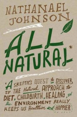 All Natural*- *A Skeptic's Quest to Discover If the Natural Approach to Diet, Childbirth, Healing, and the Environment Really Keeps Us Healthier and Happier